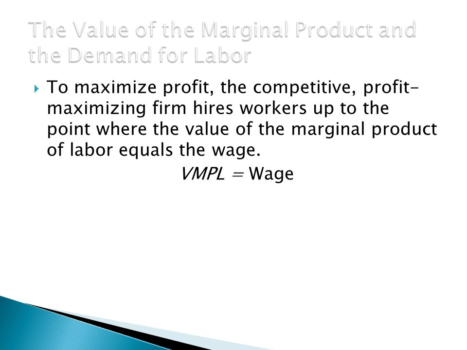  To maximize profit, the competitive, profit- maximizing firm hires workers up to the point where the value of the marginal product of labor equals the wage.