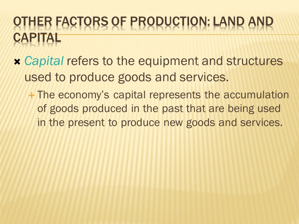  Capital refers to the equipment and structures used to produce goods and services.  The economy's capital represents the accumulation of goods prod