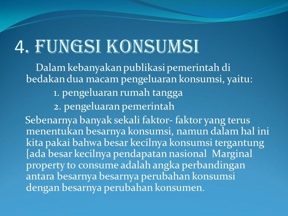 4. FUNGSI KONSUMSI Dalam kebanyakan publikasi pemerintah di bedakan dua macam pengeluaran konsumsi, yaitu: 1. pengeluaran rumah tangga 2. pengeluaran