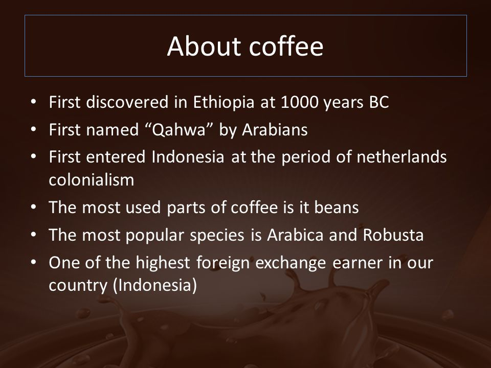 """About coffee First discovered in Ethiopia at 1000 years BC First named """"Qahwa"""" by Arabians First entered Indonesia at the period of netherlands coloni"""