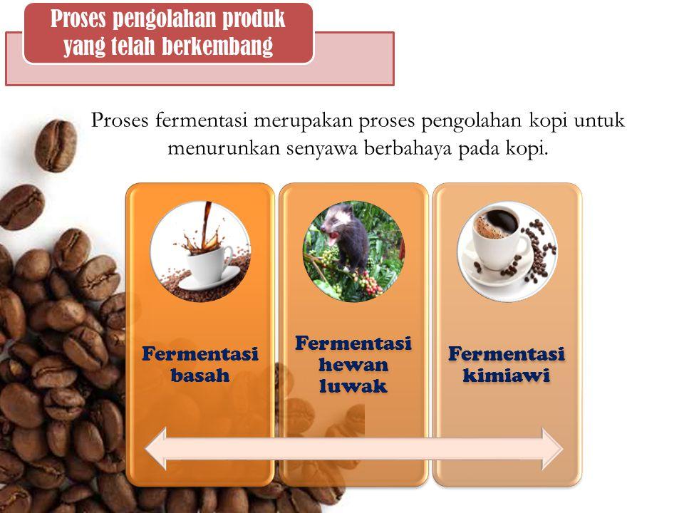 Proses pengolahan produk yang telah berkembang Proses fermentasi merupakan proses pengolahan kopi untuk menurunkan senyawa berbahaya pada kopi. Fermen