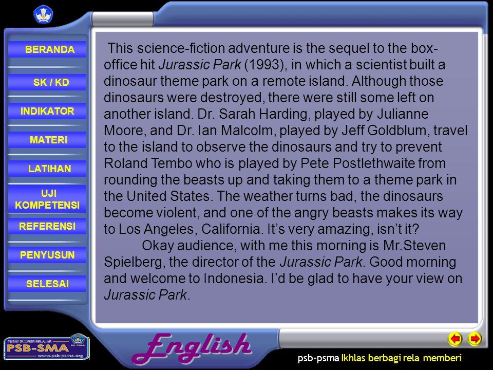 psb-psma Ikhlas berbagi rela memberi REFERENSI LATIHAN MATERI PENYUSUN INDIKATOR SK / KD UJI KOMPETENSI BERANDA SELESAI This science-fiction adventure is the sequel to the box- office hit Jurassic Park (1993), in which a scientist built a dinosaur theme park on a remote island.