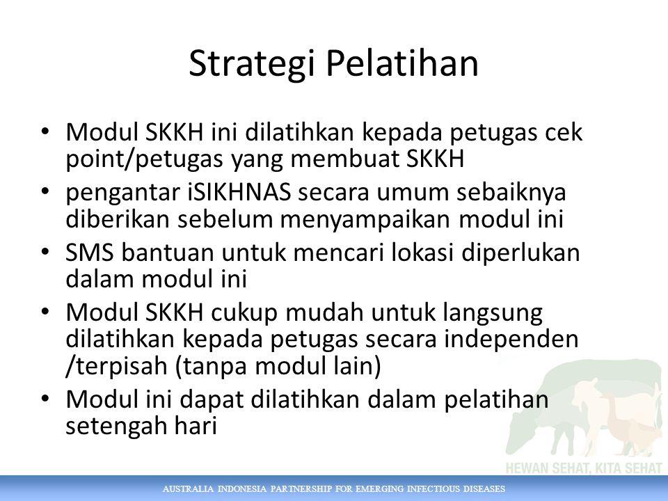 AUSTRALIA INDONESIA PARTNERSHIP FOR EMERGING INFECTIOUS DISEASES Strategi Pelatihan Modul SKKH ini dilatihkan kepada petugas cek point/petugas yang me