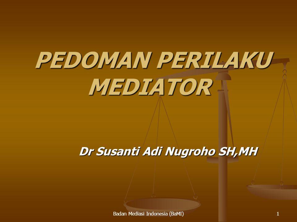 Badan Mediasi Indonesia (BaMI) PEDOMAN PERILAKU MEDIATOR PEDOMAN PERILAKU MEDIATOR Dr Susanti Adi Nugroho SH,MH Dr Susanti Adi Nugroho SH,MH 1
