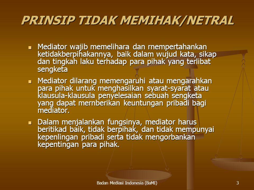 Badan Mediasi Indonesia (BaMI) PRINSIP TIDAK MEMIHAK/NETRAL Mediator wajib memelihara dan rnempertahankan ketidakberpihakannya, baik dalam wujud kata,