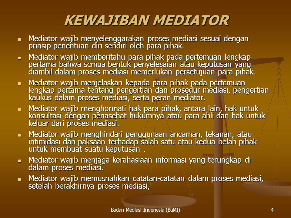 Badan Mediasi Indonesia (BaMI) KEWAJIBAN MEDIATOR Mediator wajib menyelenggarakan proses mediasi sesuai dengan prinsip penentuan diri sendiri oleh par