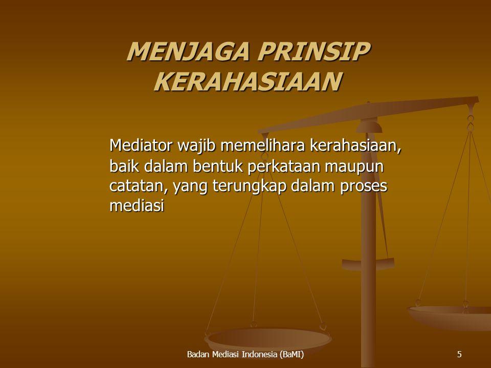 Badan Mediasi Indonesia (BaMI) MENJAGA PRINSIP KERAHASIAAN Mediator wajib memelihara kerahasiaan, baik dalam bentuk perkataan maupun catatan, yang ter