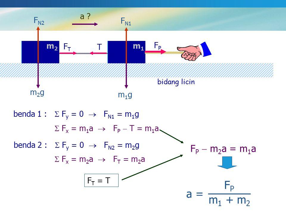 bidang licin m2m2 m1m1 m2m2 m1m1 a ? m1gm1g m2gm2g F N1 F N2 benda 1 :  F y = 0  F N1 = m 1 g benda 2 :  F y = 0  F N2 = m 2 g  F x = m 1 a  F P