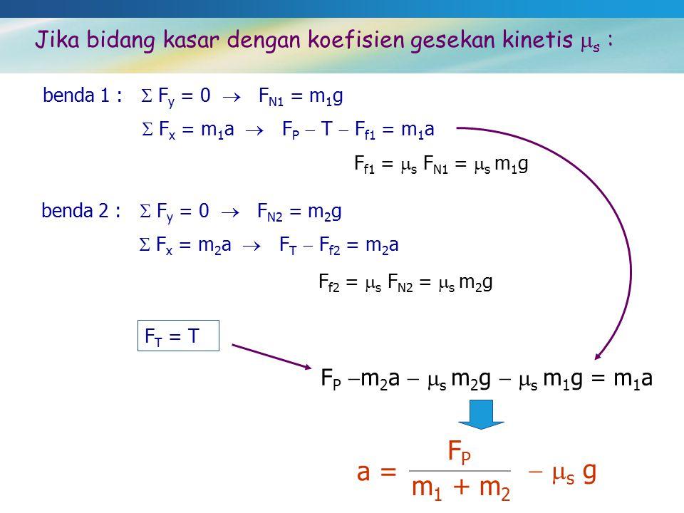 Jika bidang kasar dengan koefisien gesekan kinetis  s : benda 1 :  F y = 0  F N1 = m 1 g  F x = m 1 a  F P  T  F f1 = m 1 a F f1 =  s F N1 = 