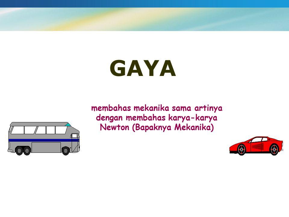 GAYA membahas mekanika sama artinya dengan membahas karya-karya Newton (Bapaknya Mekanika)