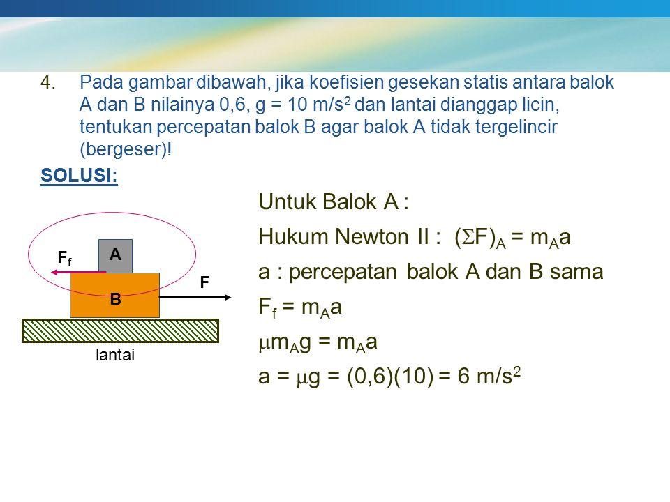 4.Pada gambar dibawah, jika koefisien gesekan statis antara balok A dan B nilainya 0,6, g = 10 m/s 2 dan lantai dianggap licin, tentukan percepatan ba