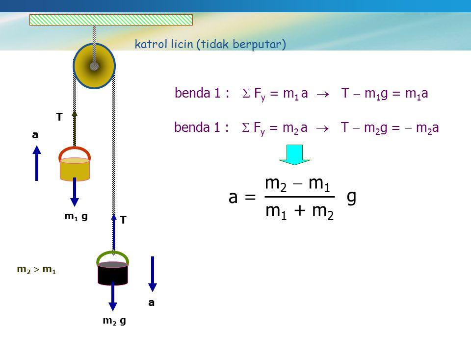 m 1 g m 2 g m 2  m 1 katrol licin (tidak berputar) a a benda 1 :  F y = m 1 a  T  m 1 g = m 1 a T T benda 1 :  F y = m 2 a  T  m 2 g =  m 2 a