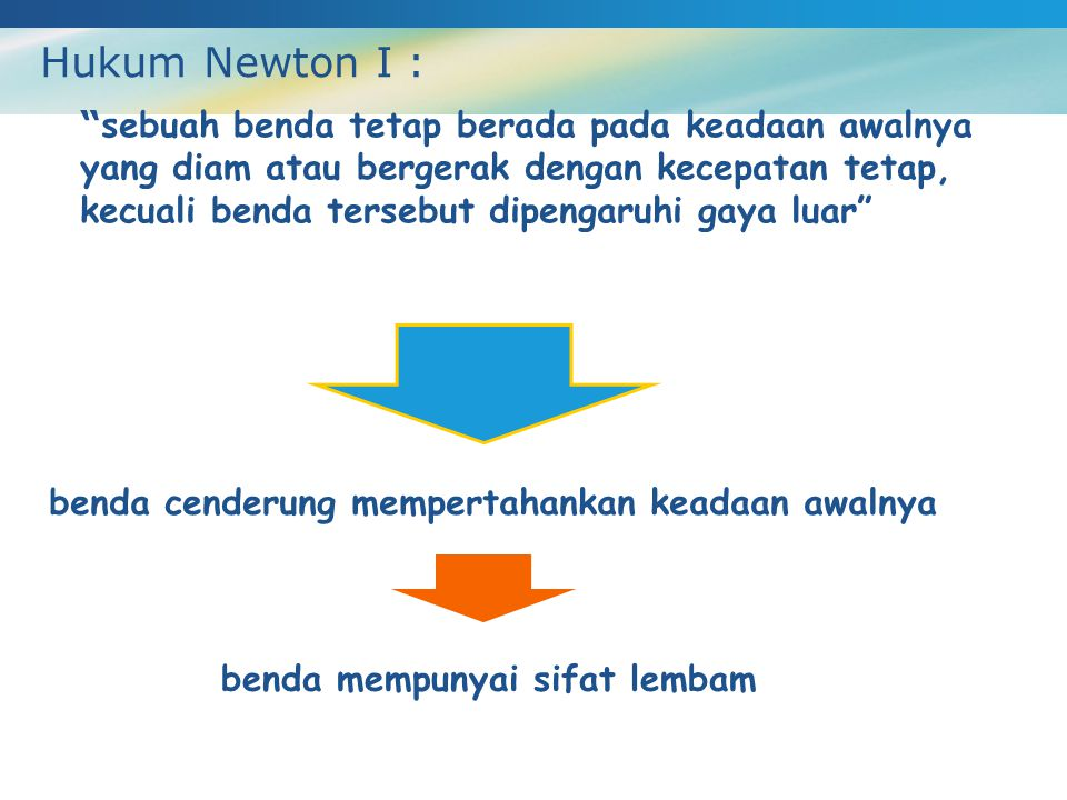 "Hukum Newton I : "" sebuah benda tetap berada pada keadaan awalnya yang diam atau bergerak dengan kecepatan tetap, kecuali benda tersebut dipengaruhi g"