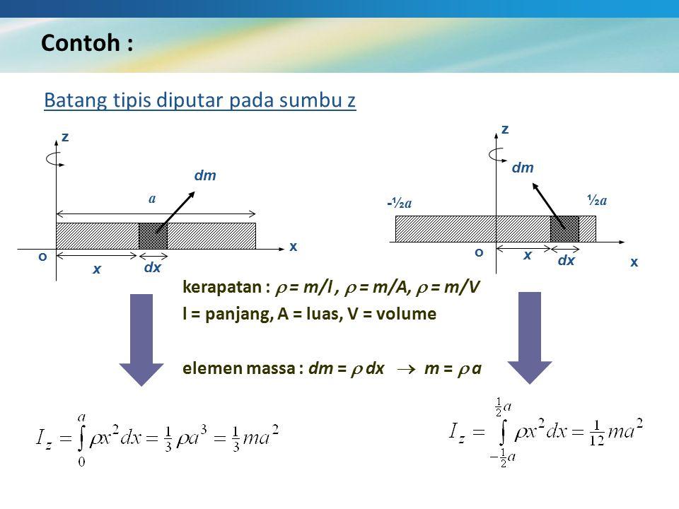 Contoh : Batang tipis diputar pada sumbu z x z o dx a dm x x z o dx -½ a dm x ½a½a kerapatan :  = m/l,  = m/A,  = m/V l = panjang, A = luas, V = vo