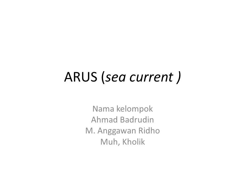 ARUS (sea current ) Nama kelompok Ahmad Badrudin M. Anggawan Ridho Muh, Kholik