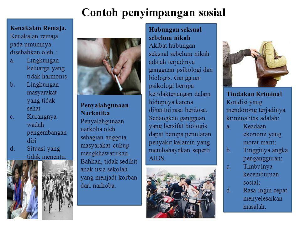 Contoh penyimpangan sosial Kenakalan Remaja. Kenakalan remaja pada umumnya disebabkan oleh : a.Lingkungan keluarga yang tidak harmonis b.Lingkungan ma