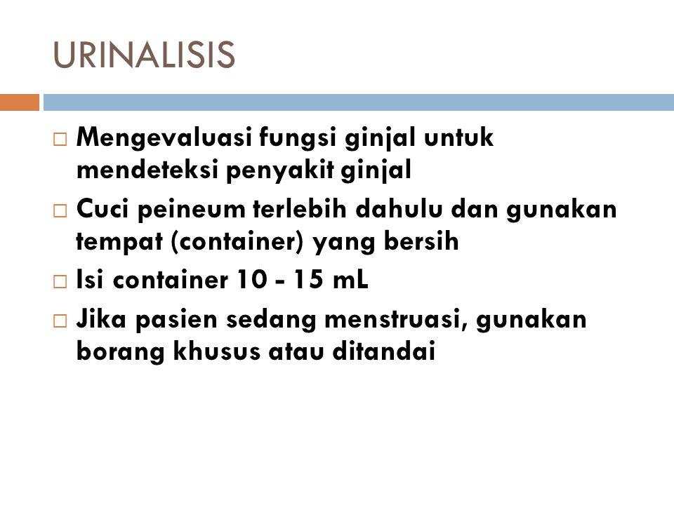 URINALISIS  Mengevaluasi fungsi ginjal untuk mendeteksi penyakit ginjal  Cuci peineum terlebih dahulu dan gunakan tempat (container) yang bersih  I