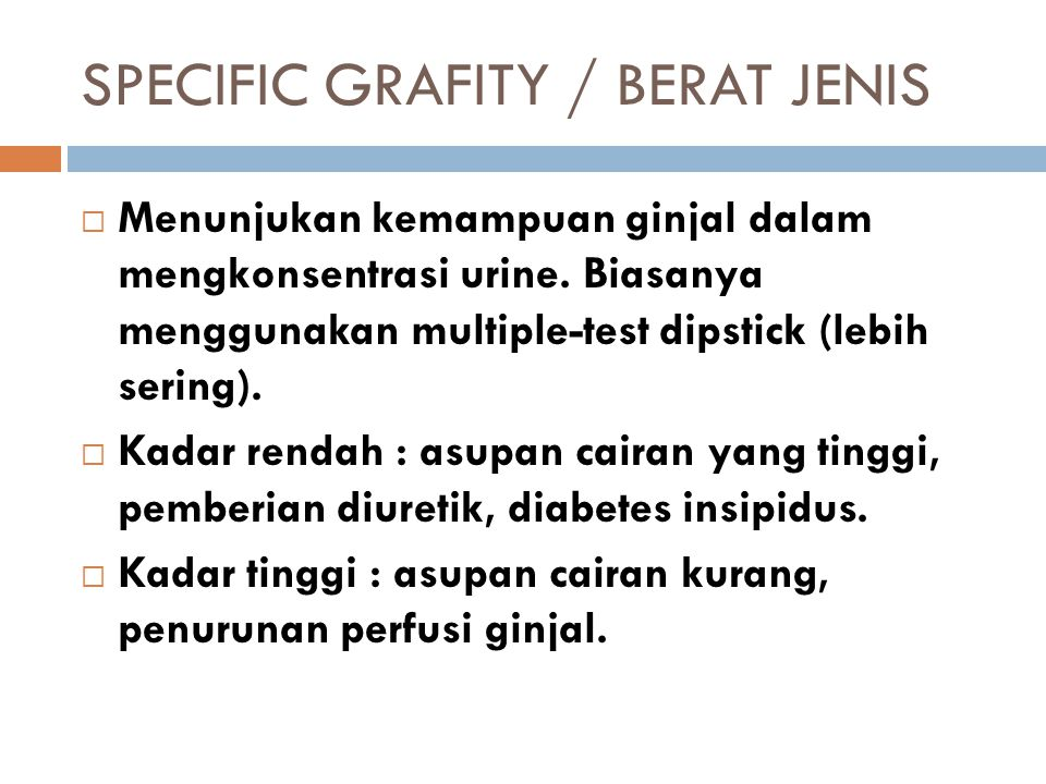 SPECIFIC GRAFITY / BERAT JENIS  Menunjukan kemampuan ginjal dalam mengkonsentrasi urine. Biasanya menggunakan multiple-test dipstick (lebih sering).