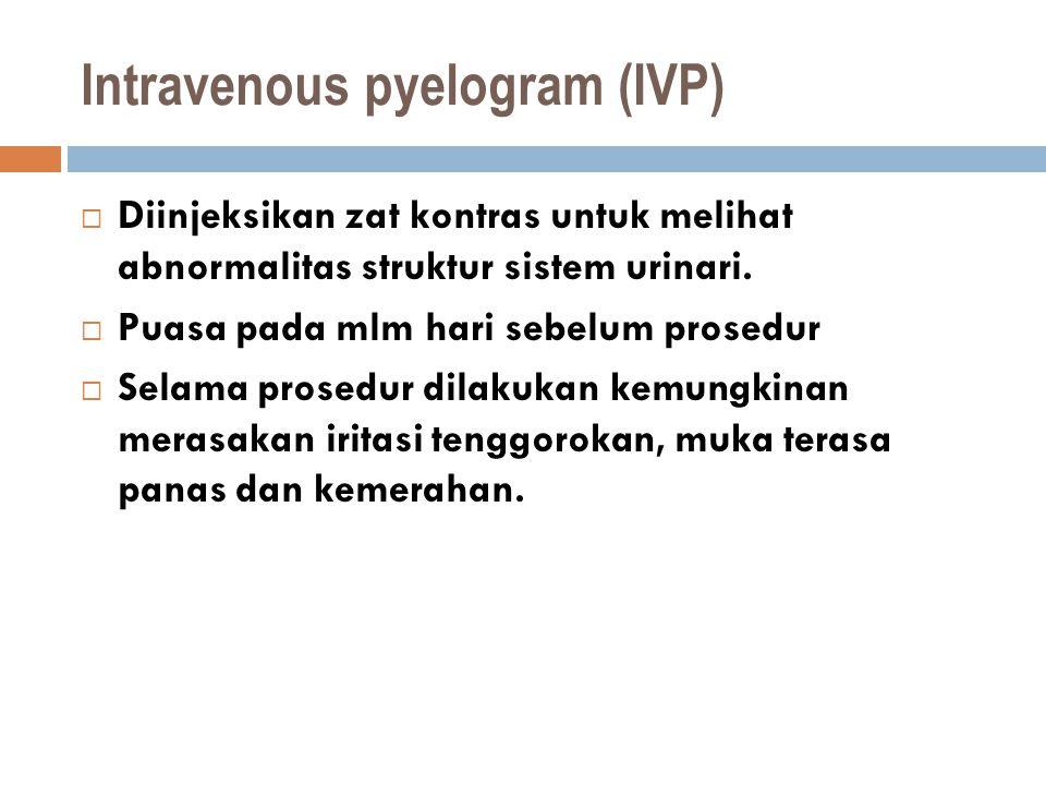 Intravenous pyelogram (IVP)  Diinjeksikan zat kontras untuk melihat abnormalitas struktur sistem urinari.  Puasa pada mlm hari sebelum prosedur  Se