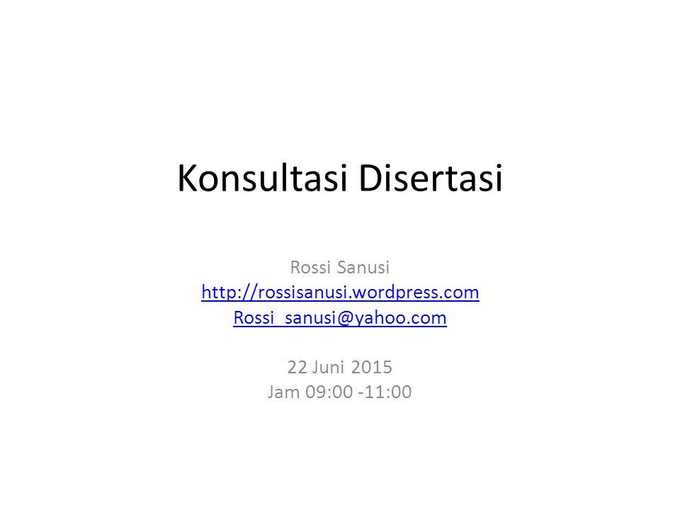 Konsultasi Disertasi Rossi Sanusi http://rossisanusi.wordpress.com Rossi_sanusi@yahoo.com 22 Juni 2015 Jam 09:00 -11:00