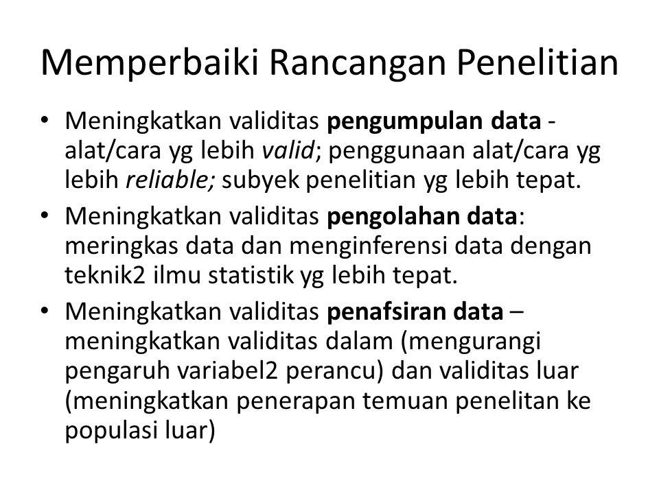Memperbaiki Rancangan Penelitian Meningkatkan validitas pengumpulan data - alat/cara yg lebih valid; penggunaan alat/cara yg lebih reliable; subyek pe