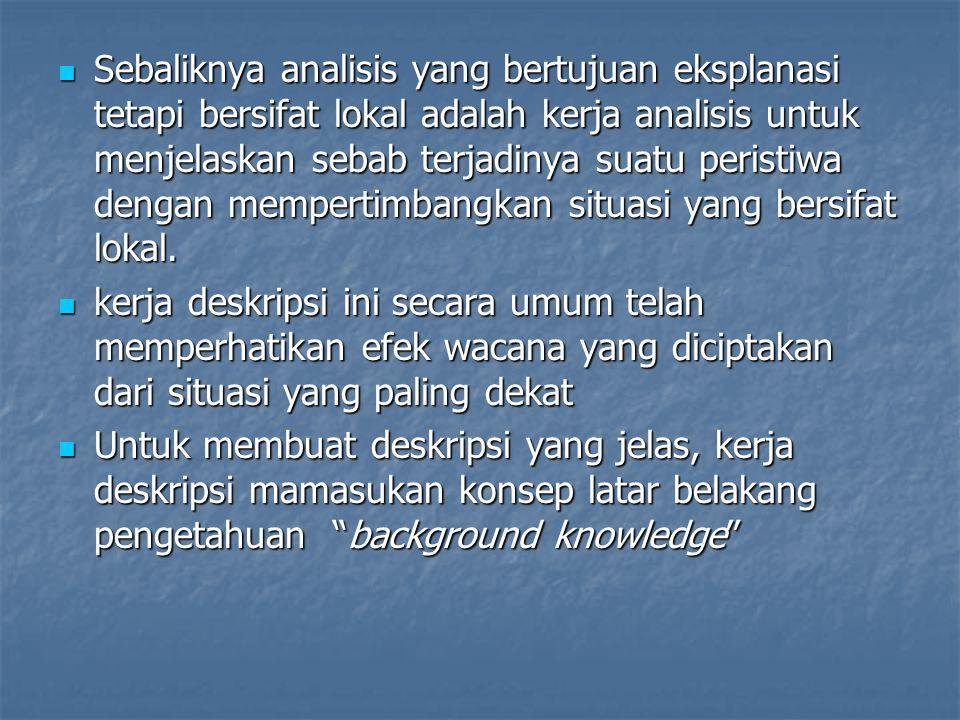 Sebaliknya analisis yang bertujuan eksplanasi tetapi bersifat lokal adalah kerja analisis untuk menjelaskan sebab terjadinya suatu peristiwa dengan mempertimbangkan situasi yang bersifat lokal.