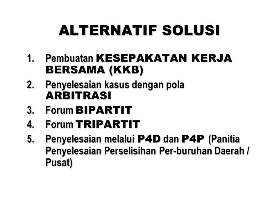 ALTERNATIF SOLUSI 1.Pembuatan KESEPAKATAN KERJA BERSAMA (KKB) 2.Penyelesaian kasus dengan pola ARBITRASI 3.Forum BIPARTIT 4.Forum TRIPARTIT 5.Penyelesaian melalui P4D dan P4P (Panitia Penyelesaian Perselisihan Per-buruhan Daerah / Pusat)