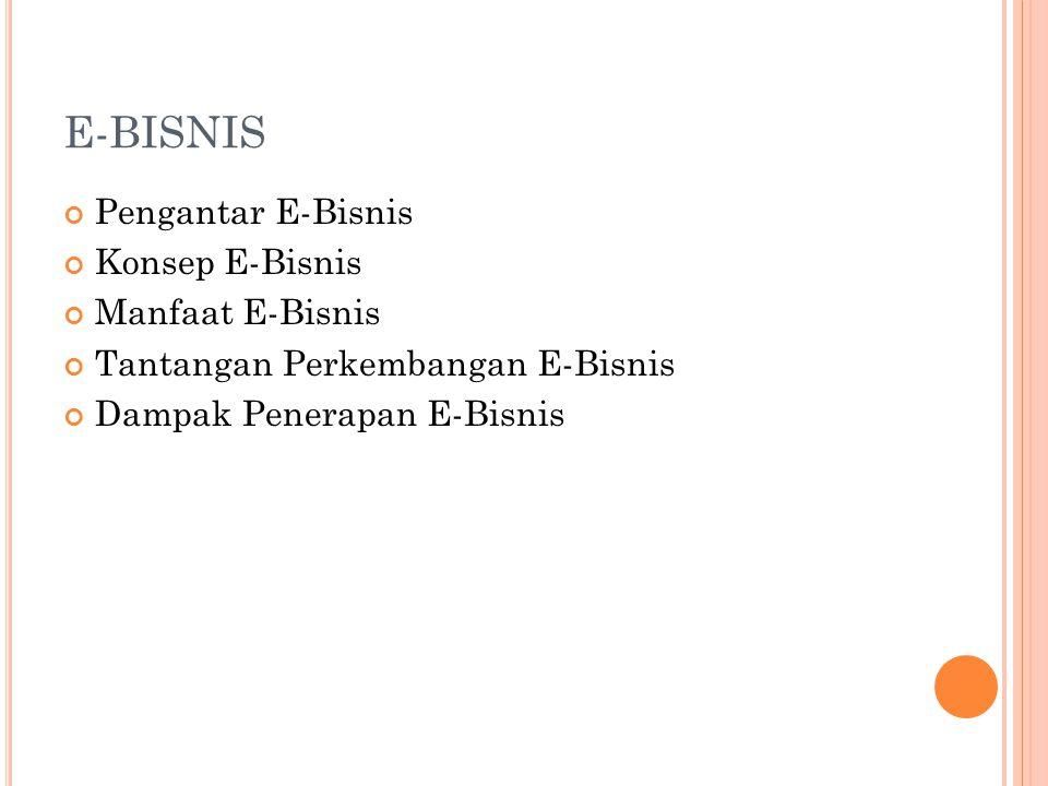 E-BISNIS Pengantar E-Bisnis Konsep E-Bisnis Manfaat E-Bisnis Tantangan Perkembangan E-Bisnis Dampak Penerapan E-Bisnis