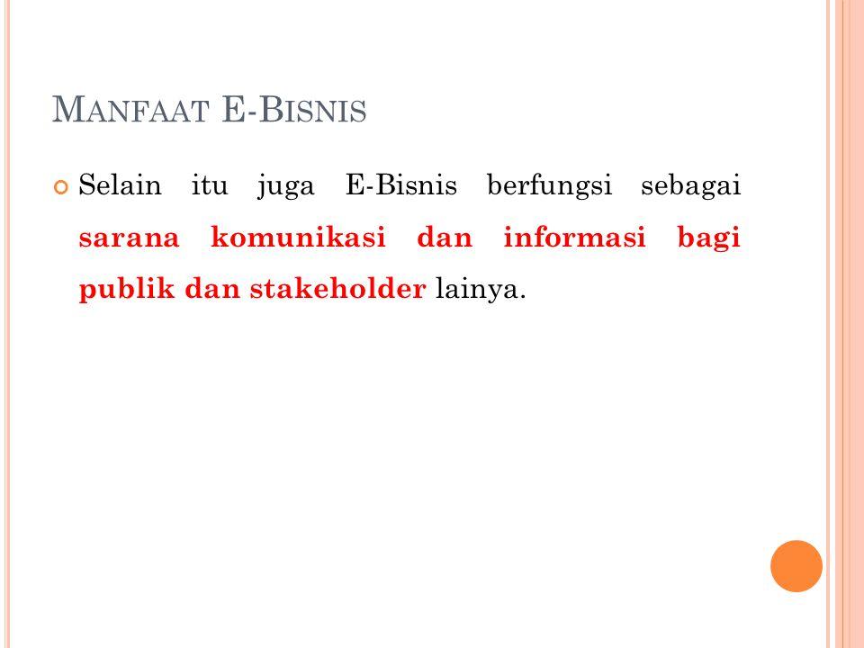 M ANFAAT E-B ISNIS Selain itu juga E-Bisnis berfungsi sebagai sarana komunikasi dan informasi bagi publik dan stakeholder lainya.