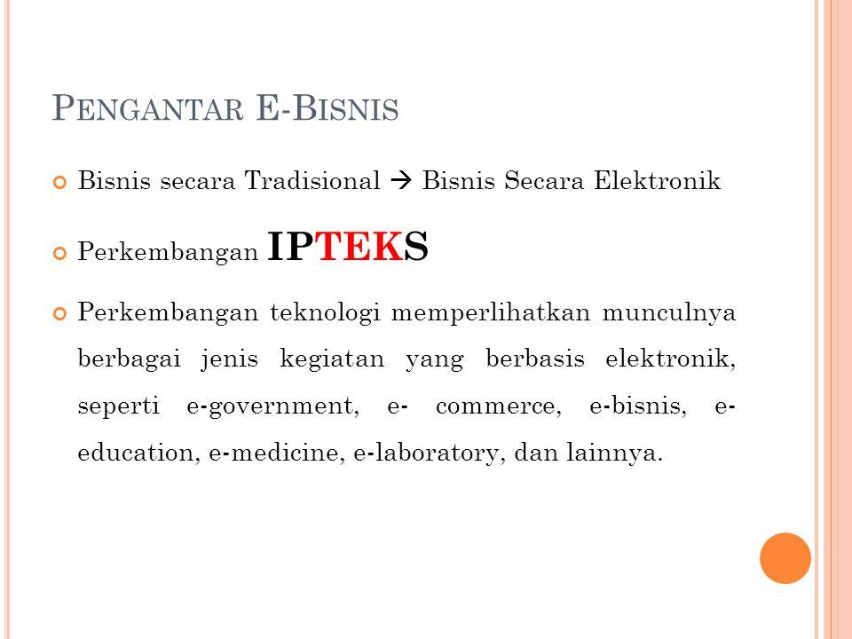 P ENGANTAR E-B ISNIS Bisnis secara Tradisional  Bisnis Secara Elektronik Perkembangan IPTEKS Perkembangan teknologi memperlihatkan munculnya berbagai