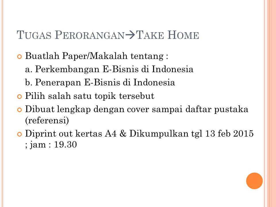 T UGAS P ERORANGAN  T AKE H OME Buatlah Paper/Makalah tentang : a. Perkembangan E-Bisnis di Indonesia b. Penerapan E-Bisnis di Indonesia Pilih salah