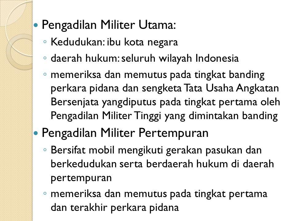 Pengadilan Militer Utama: ◦ Kedudukan: ibu kota negara ◦ daerah hukum: seluruh wilayah Indonesia ◦ memeriksa dan memutus pada tingkat banding perkara