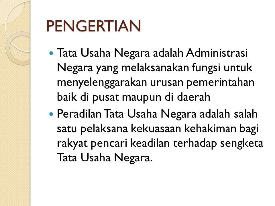 PENGERTIAN Tata Usaha Negara adalah Administrasi Negara yang melaksanakan fungsi untuk menyelenggarakan urusan pemerintahan baik di pusat maupun di da
