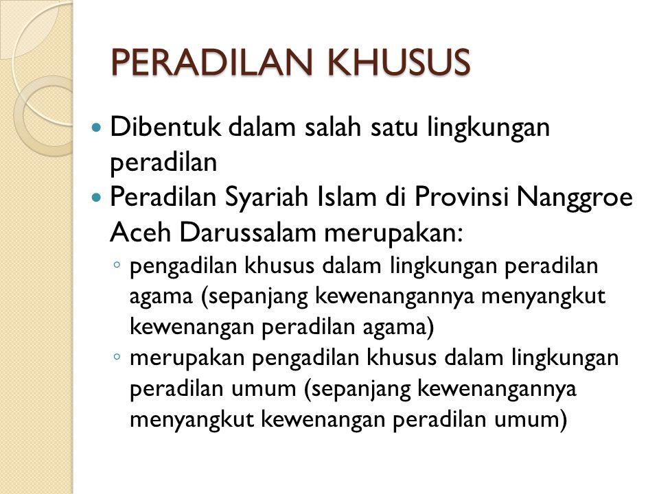 PERADILAN KHUSUS Dibentuk dalam salah satu lingkungan peradilan Peradilan Syariah Islam di Provinsi Nanggroe Aceh Darussalam merupakan: ◦ pengadilan k