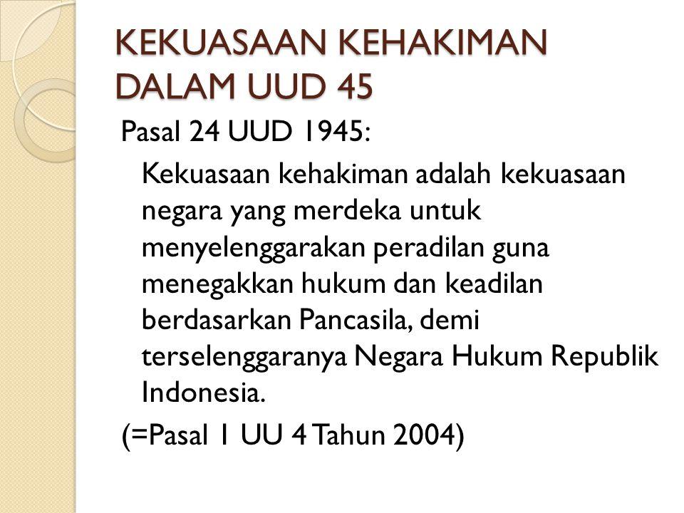 KEKUASAAN KEHAKIMAN DALAM UUD 45 Pasal 24 UUD 1945: Kekuasaan kehakiman adalah kekuasaan negara yang merdeka untuk menyelenggarakan peradilan guna men