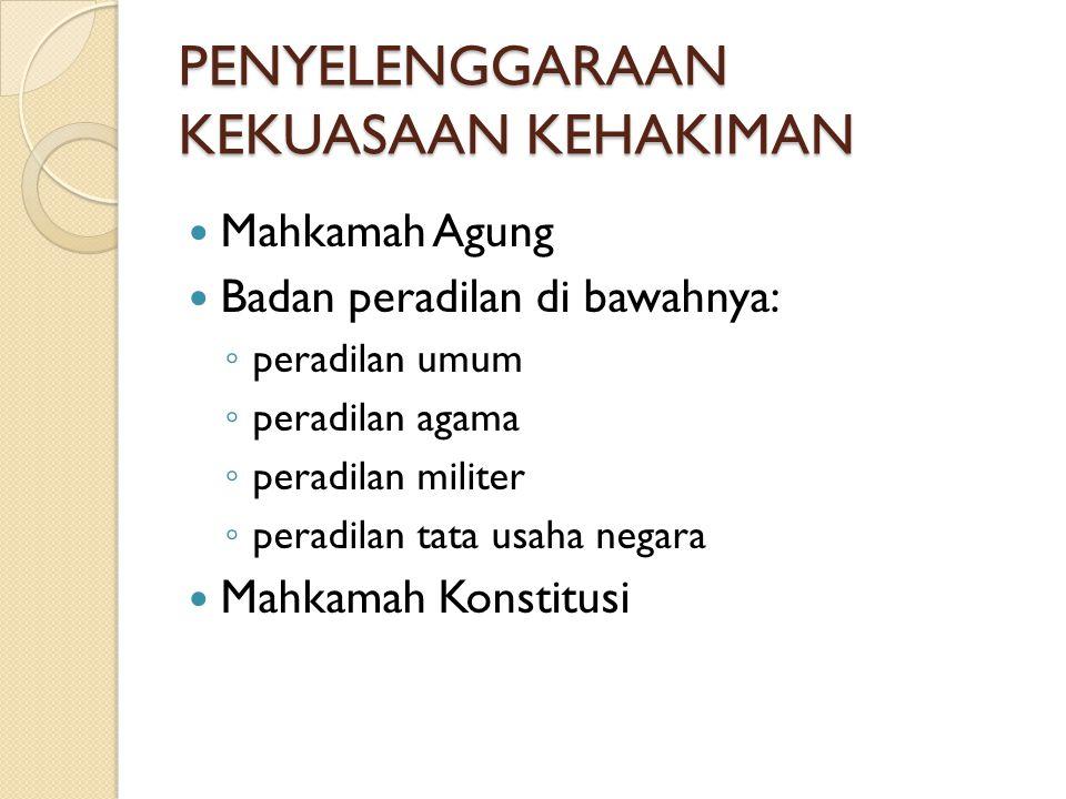 PENYELENGGARAAN KEKUASAAN KEHAKIMAN Mahkamah Agung Badan peradilan di bawahnya: ◦ peradilan umum ◦ peradilan agama ◦ peradilan militer ◦ peradilan tat
