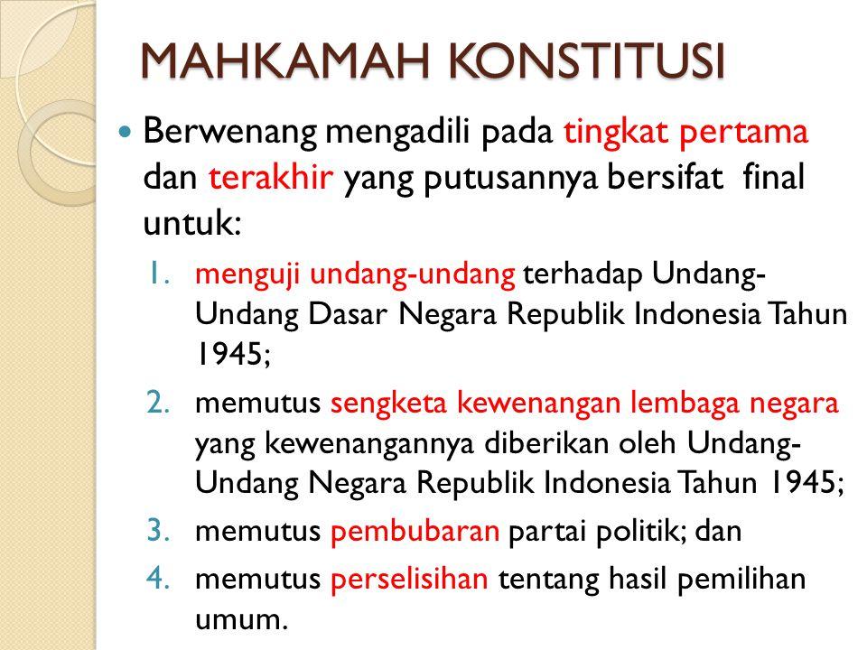MAHKAMAH KONSTITUSI Berwenang mengadili pada tingkat pertama dan terakhir yang putusannya bersifat final untuk: 1.menguji undang-undang terhadap Undan