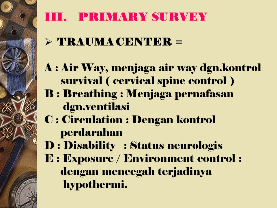 III.PRIMARY SURVEY  TRAUMA CENTER = A : Air Way, menjaga air way dgn.kontrol survival ( cervical spine control ) B : Breathing : Menjaga pernafasan d