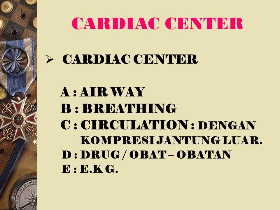 CARDIAC CENTER  CARDIAC CENTER A : AIR WAY B : BREATHING C : CIRCULATION : DENGAN KOMPRESI JANTUNG LUAR. D : DRUG / OBAT – OBATAN E : E.K G.