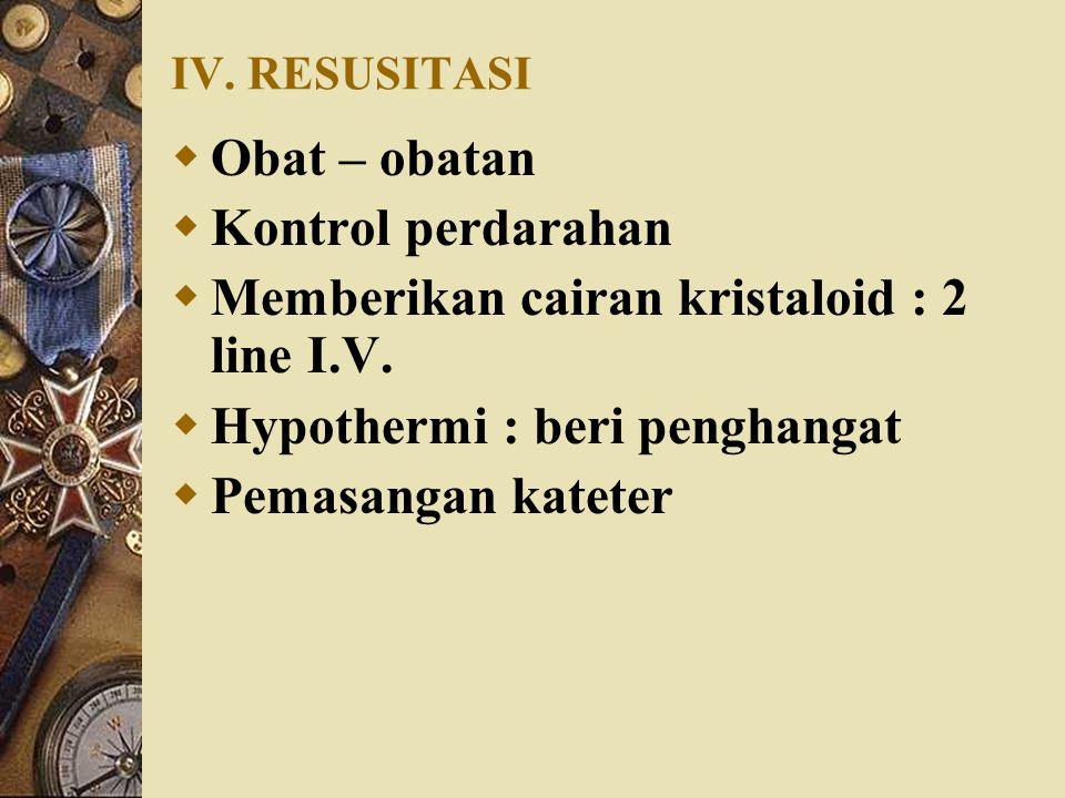 IV. RESUSITASI  Obat – obatan  Kontrol perdarahan  Memberikan cairan kristaloid : 2 line I.V.  Hypothermi : beri penghangat  Pemasangan kateter