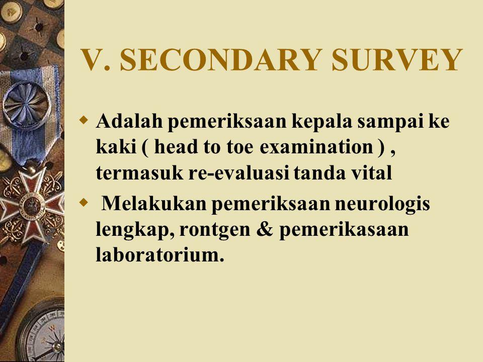 V. SECONDARY SURVEY  Adalah pemeriksaan kepala sampai ke kaki ( head to toe examination ), termasuk re-evaluasi tanda vital  Melakukan pemeriksaan n