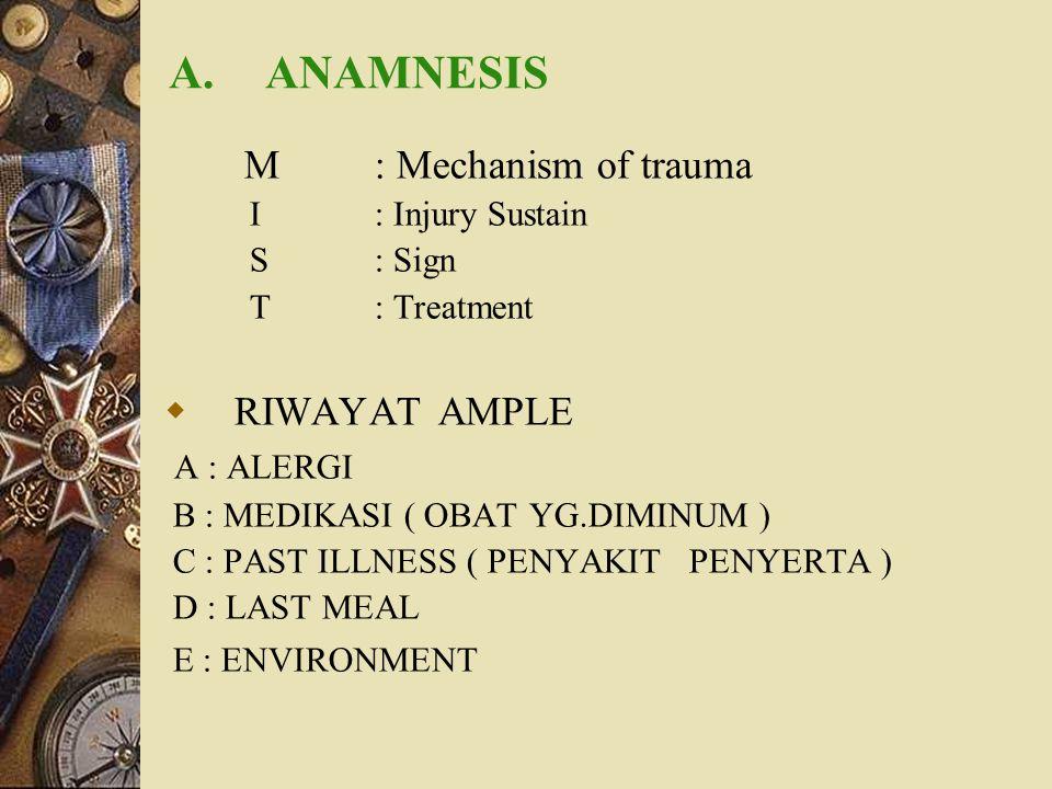 A.ANAMNESIS M: Mechanism of trauma I: Injury Sustain S: Sign T: Treatment  RIWAYAT AMPLE A : ALERGI B : MEDIKASI ( OBAT YG.DIMINUM ) C : PAST ILLNESS
