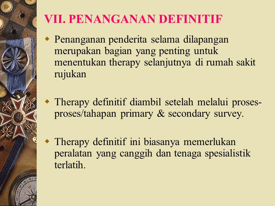 VII. PENANGANAN DEFINITIF  Penanganan penderita selama dilapangan merupakan bagian yang penting untuk menentukan therapy selanjutnya di rumah sakit r
