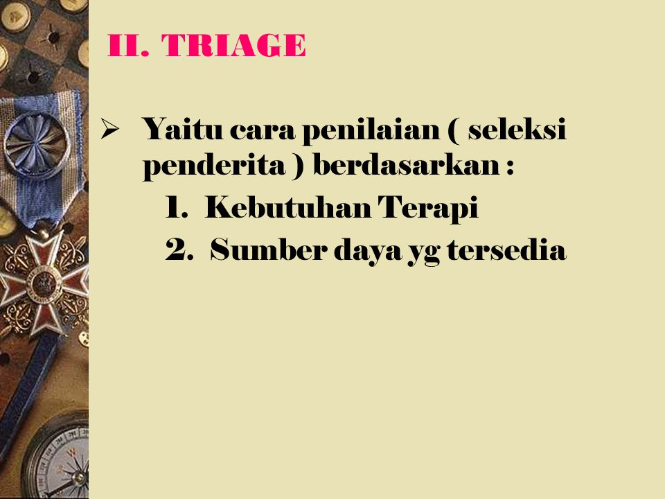 II. TRIAGE  Yaitu cara penilaian ( seleksi penderita ) berdasarkan : 1. Kebutuhan Terapi 2. Sumber daya yg tersedia