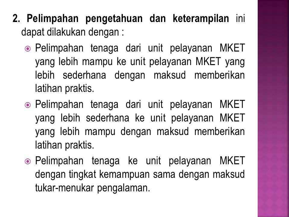 2. Pelimpahan pengetahuan dan keterampilan ini dapat dilakukan dengan :  Pelimpahan tenaga dari unit pelayanan MKET yang lebih mampu ke unit pelayana