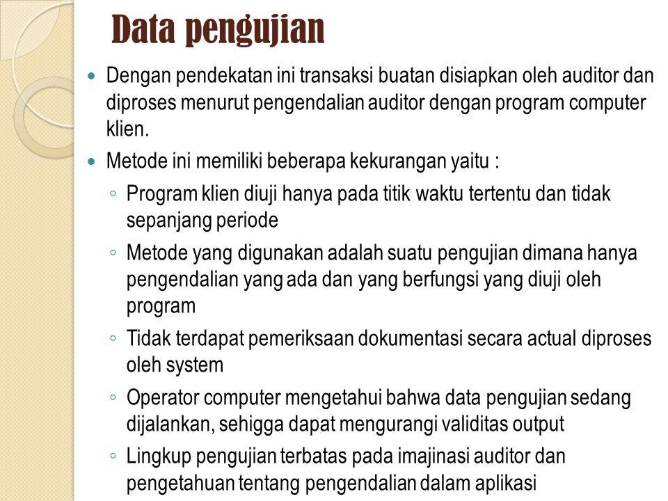 Data pengujian Dengan pendekatan ini transaksi buatan disiapkan oleh auditor dan diproses menurut pengendalian auditor dengan program computer klien.