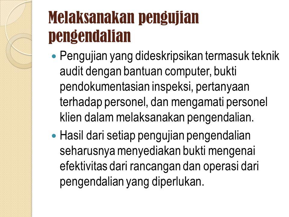 Melaksanakan pengujian pengendalian Pengujian yang dideskripsikan termasuk teknik audit dengan bantuan computer, bukti pendokumentasian inspeksi, pertanyaan terhadap personel, dan mengamati personel klien dalam melaksanakan pengendalian.