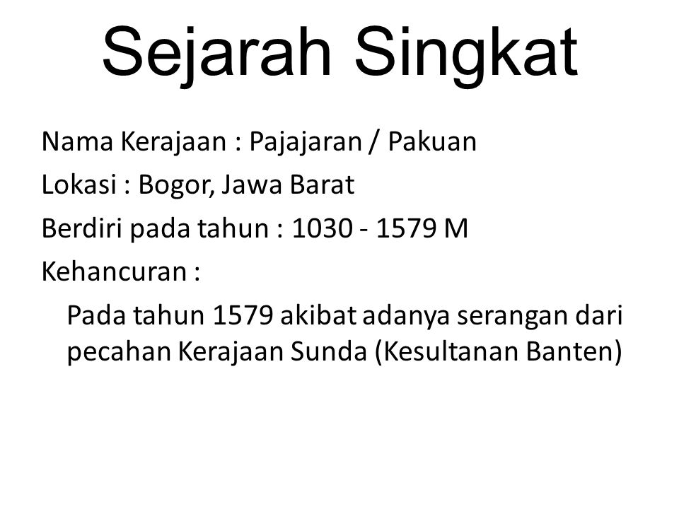 Sejarah Singkat Nama Kerajaan : Pajajaran / Pakuan Lokasi : Bogor, Jawa Barat Berdiri pada tahun : 1030 - 1579 M Kehancuran : Pada tahun 1579 akibat adanya serangan dari pecahan Kerajaan Sunda (Kesultanan Banten)