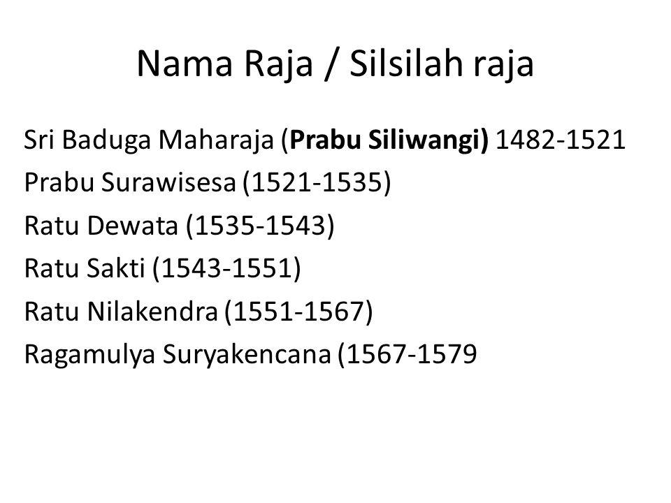Nama Raja / Silsilah raja Sri Baduga Maharaja (Prabu Siliwangi) 1482-1521 Prabu Surawisesa (1521-1535) Ratu Dewata (1535-1543) Ratu Sakti (1543-1551) Ratu Nilakendra (1551-1567) Ragamulya Suryakencana (1567-1579