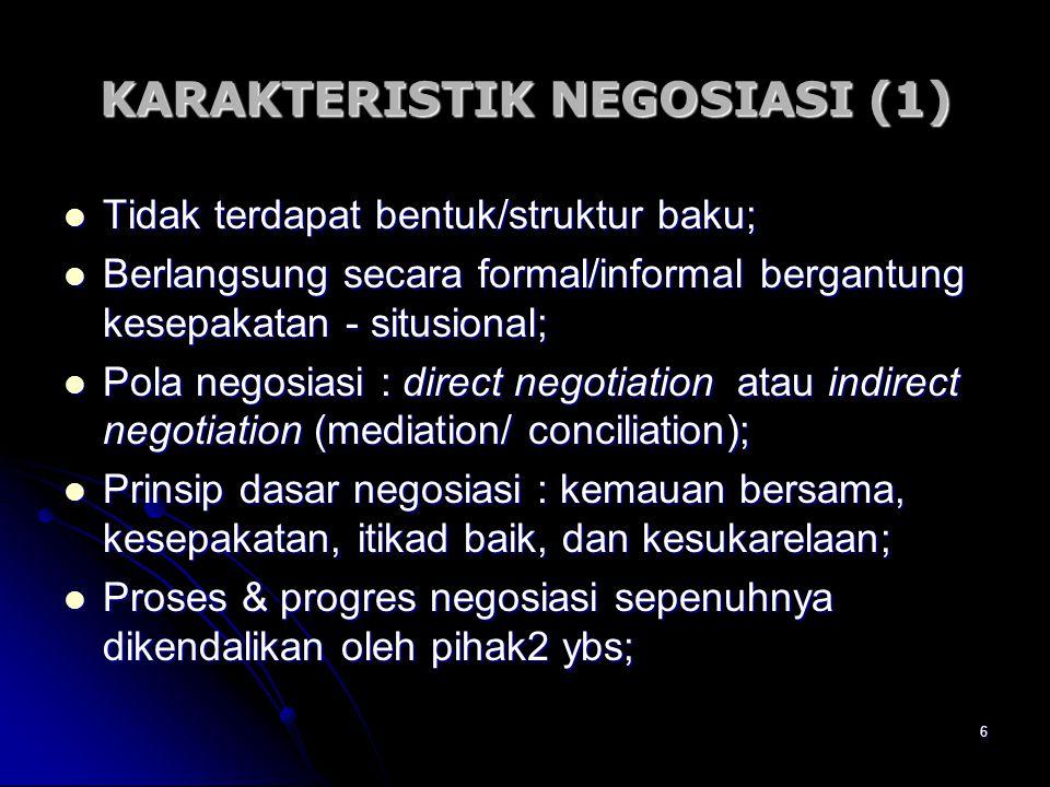 6 KARAKTERISTIK NEGOSIASI (1) Tidak terdapat bentuk/struktur baku; Tidak terdapat bentuk/struktur baku; Berlangsung secara formal/informal bergantung
